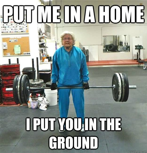 Put me in a home i put you in the ground Muscle Meme