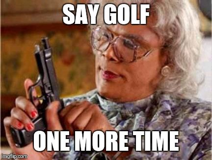 Say golf one more time Golf Meme
