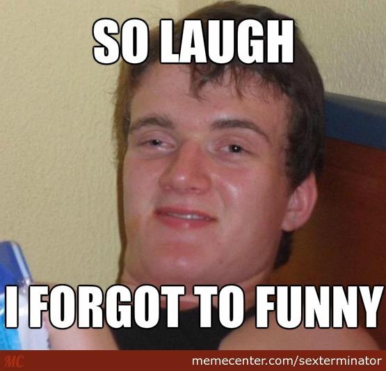 So laugh i forgot ot funny Laugh Meme