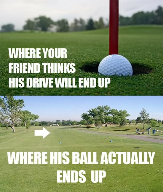 Where your friend thinks his drive will end up Golf Memes