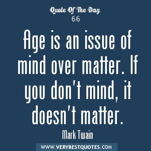 Age Quotes Age is an issue of mind over matter if you don't