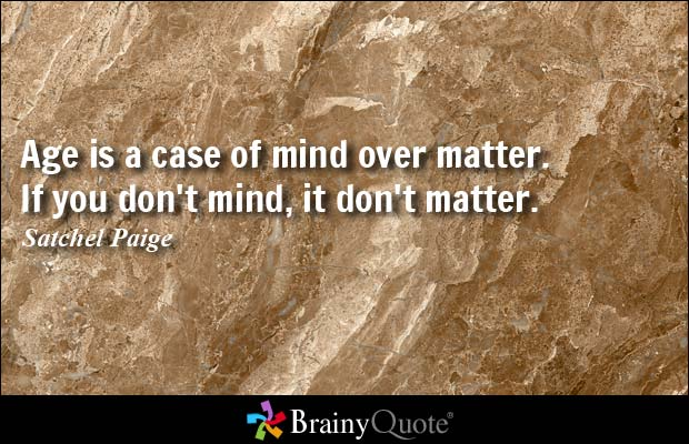 Age Quotes age is a care of mind over matter if you don't mind