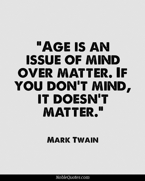 Age Quotes age is an issue of mind over matter if you don't mind it doesn't matter