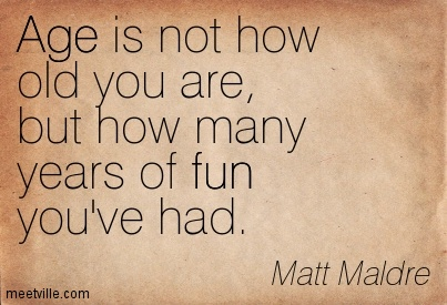 Age Quotes age is not how old you are but how many years of fun you've had