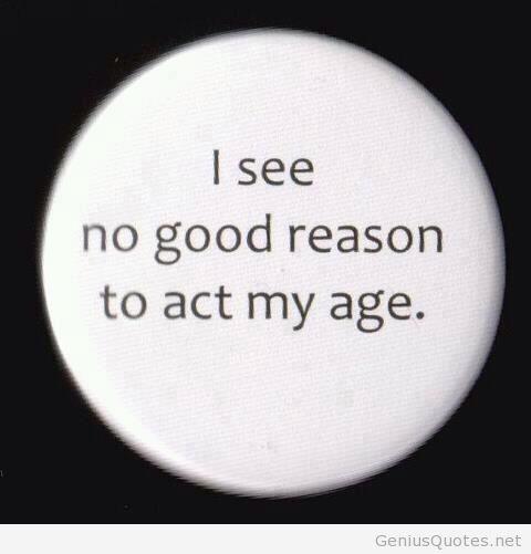 Age Quotes i see no good reason to act my age
