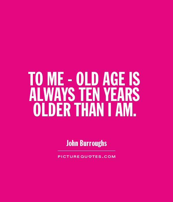 Age Quotes to me old age is always ten years older than i am