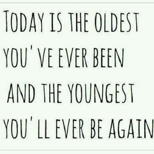 Age Quotes today is the oldest you've ever been and the youngest you'll ever be again