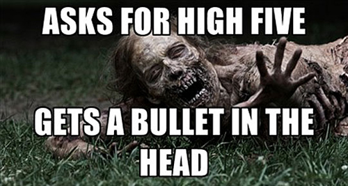 Asks for high five gets a bullet Zombie Meme