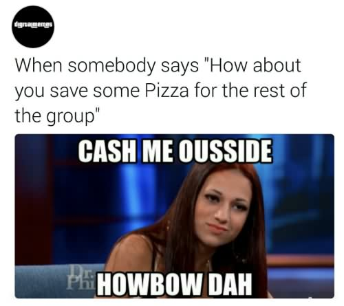 Cash Me Outside Meme When somebody says how about you save some pizza for the rest
