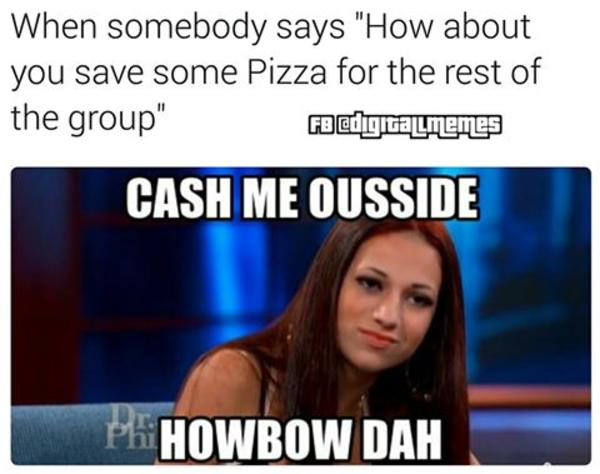 Cash Me Outside Meme When somebody says how about