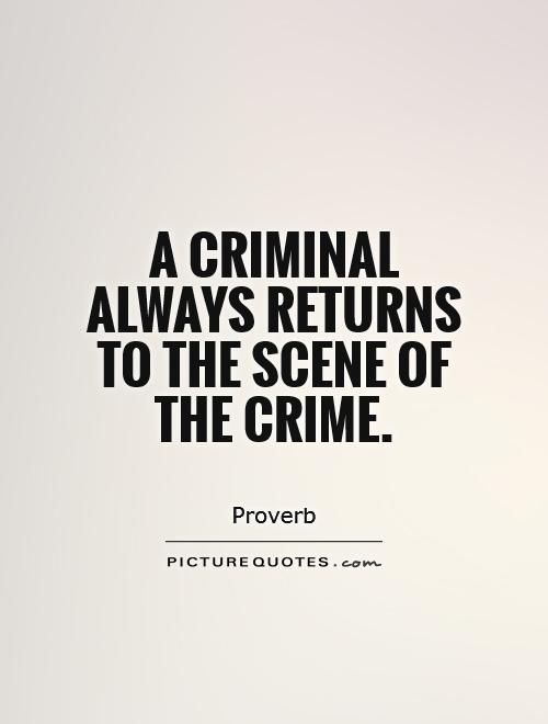 Criminal Quotes A criminal always returns to the scene of the crime