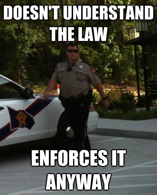 Doesn't understand the law enforces it anyway Pet Memes