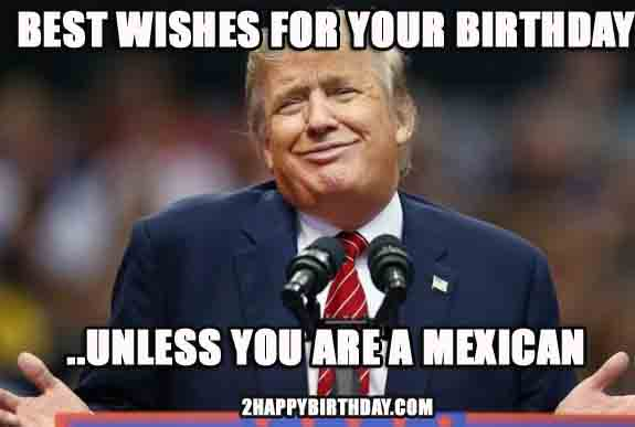Donald Trump Birthday Meme Best wishes for you birthday unless you are a mexican