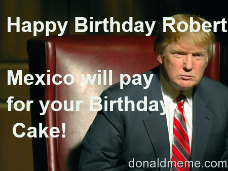 Donald Trump Birthday Meme Happy birthday robert mexico will pay for your birthday