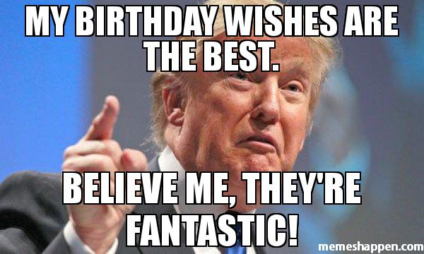 Donald Trump Birthday Meme My birthday wishes are best believe me they're