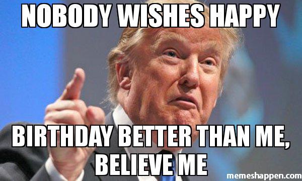 Donald Trump Birthday Meme Nobody wishes happy birthday better than me believe me