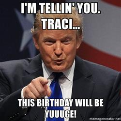 Donald Trump Birthday Meme i'm tellin' you tracl... this birthday will be yuuuuge