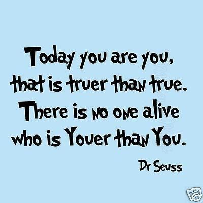 Dr Seuss Quotes today you are you that is turer than true there is no one alive