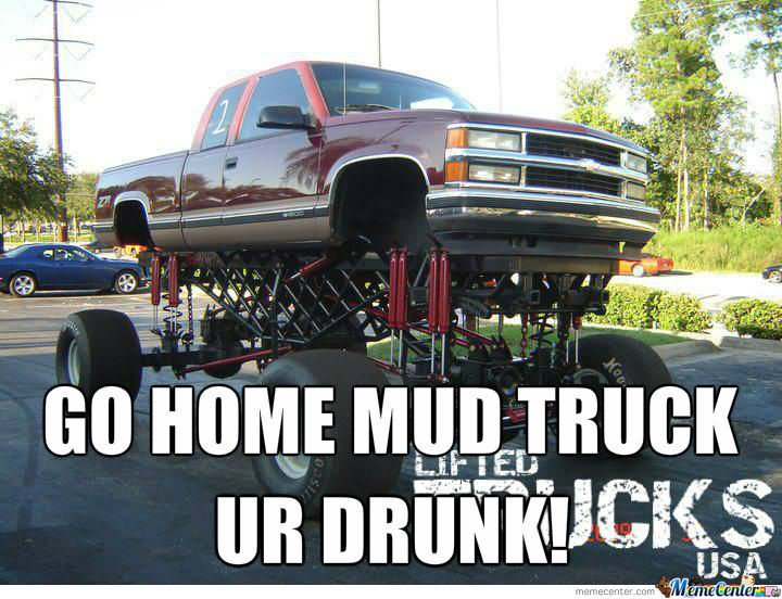 Go home mud truck ur drunk Truck Memes chevy silverado lifted mudding country girls go too deep in chevy