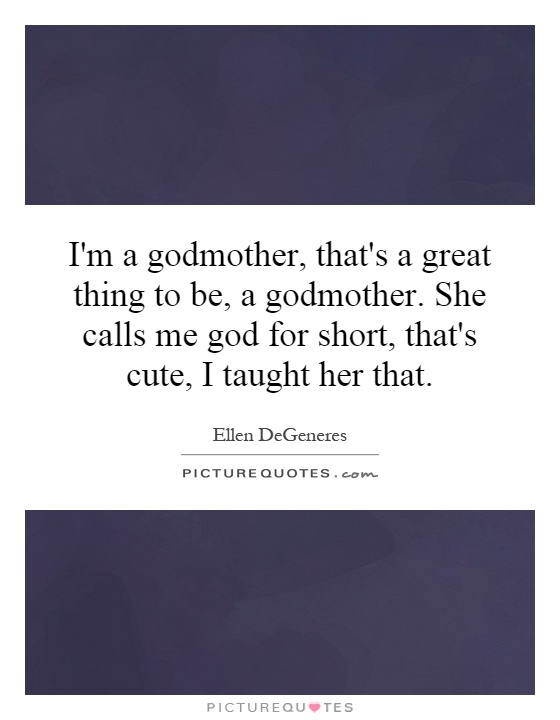 Godmother Quotes im a godmother that's a great thing to be