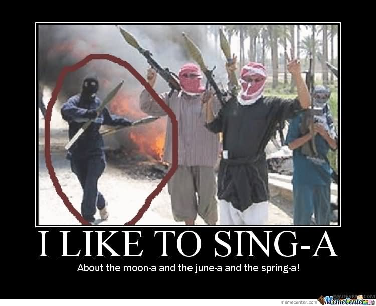 I like to sing a about the moon a and Terrorists Meme