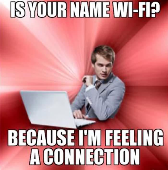 I your name wifi because I'm feeling a Weird Meme