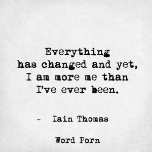 Inspirational Love Quotes everything has changed and yet i am more me