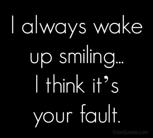 Inspirational Love Quotes i always wake up smiling i think it's your fault