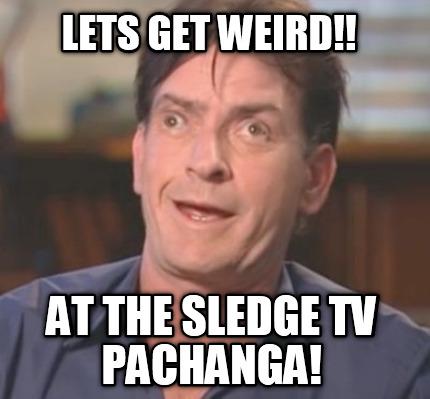 Lets get weird at the sledge TV Weird Meme