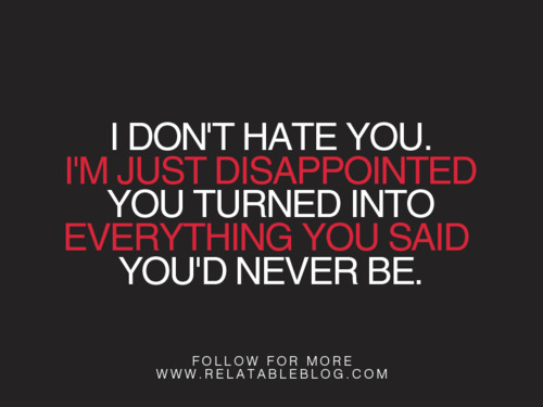 Lie Quotes I don't hate you I'm just disappointed you turned into