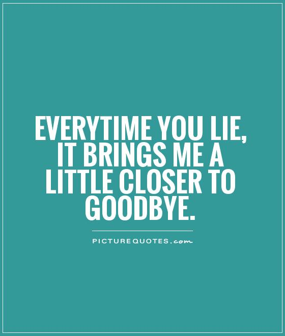 Lie Quotes every time you lie it brings me a little closer to