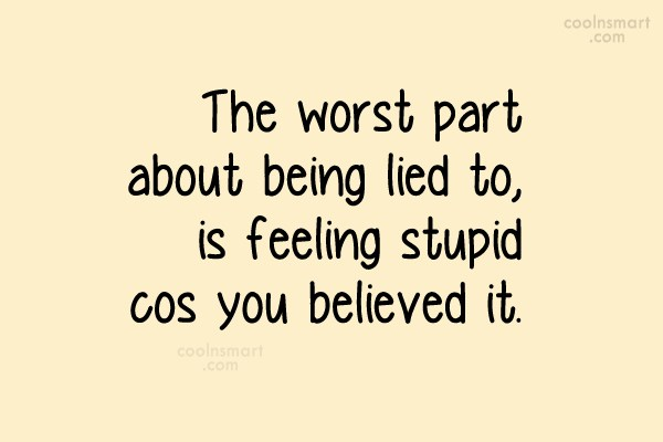 Lie Quotes the worst part about being lied to is feeling stupid cos