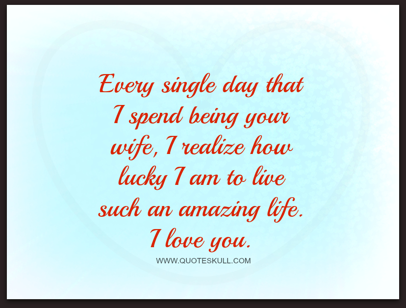 Love Quotes For Husband every single day that i spend being your wife