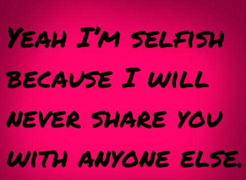 Love Quotes For Husband yeah I'm selfish because i will
