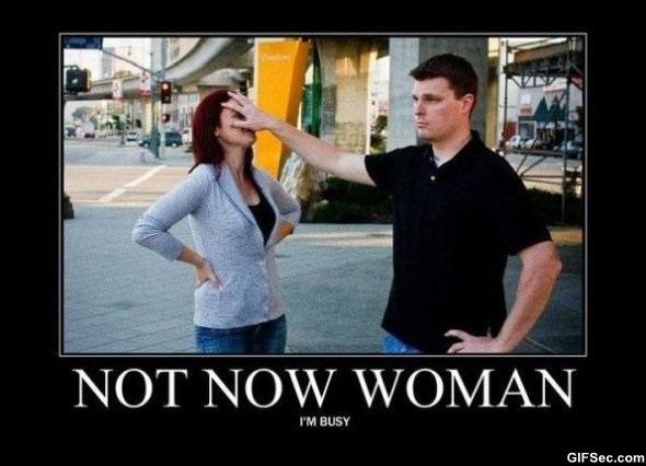 Not now woman i m busy Woman Memes