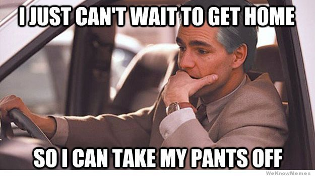 Pants Meme I just can't wait to get home so i can take