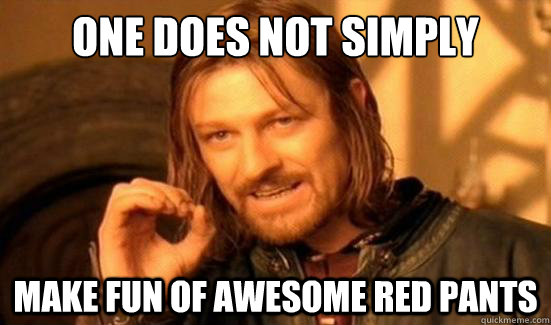 Pants Meme One does not simply make fun of awesome red pants