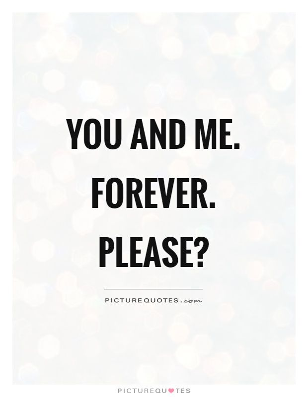 Short Love Quotes you and me forever please