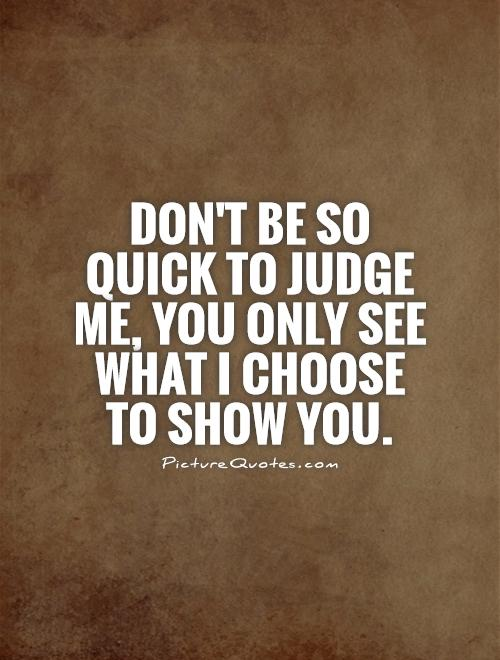 Show Me Quotes don't be so quick to judge me you only see what
