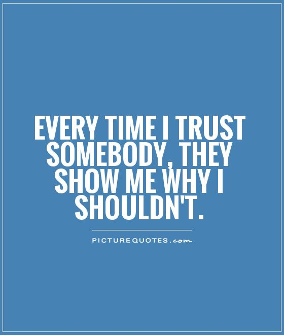 Show Me Quotes every time i trust somebody they show me