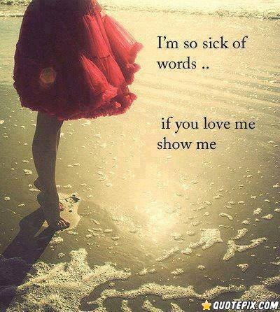 Show Me Quotes I'm so sick of words if you love me show me