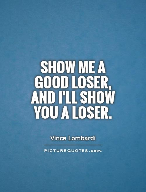 Show Me Quotes show me a good loser and I'll