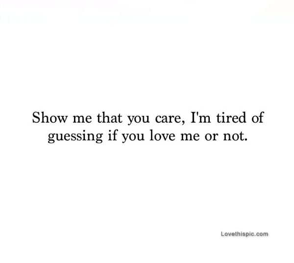 Show Me Quotes show me that you care i m tired