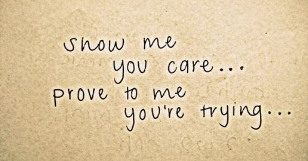 Show Me Quotes show me you care prove to me you're trying