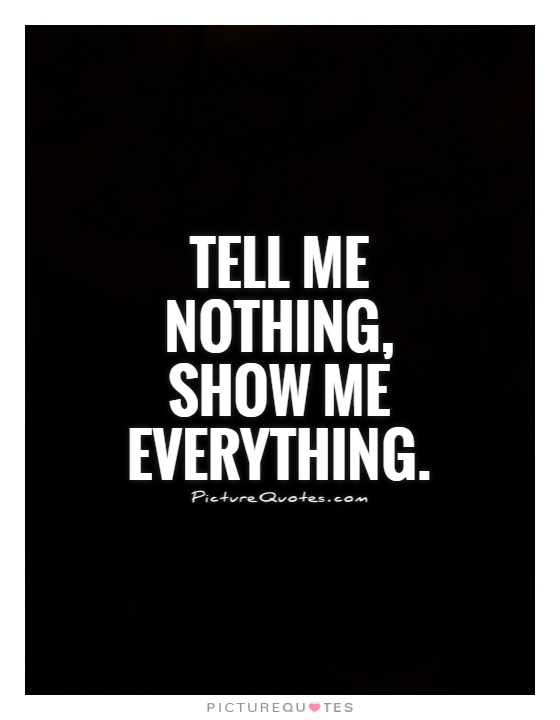 Show Me Quotes tell me nothing show me everything