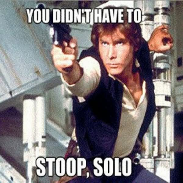 Star War Memes You didn't have to stoop solo