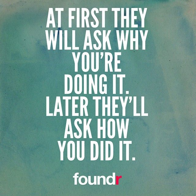 Success Quotes At first they will ask why you're doing it later they'll ask how you did it