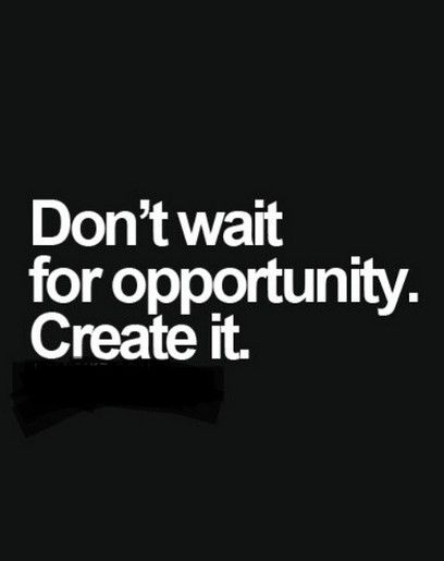 Success Quotes Don't wait for opportunity create it