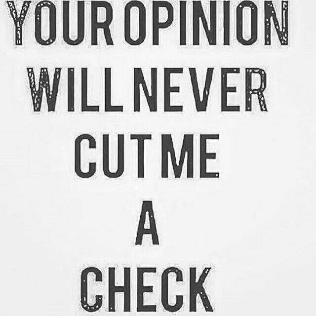 Success Quotes Your opinion will never cut me a check