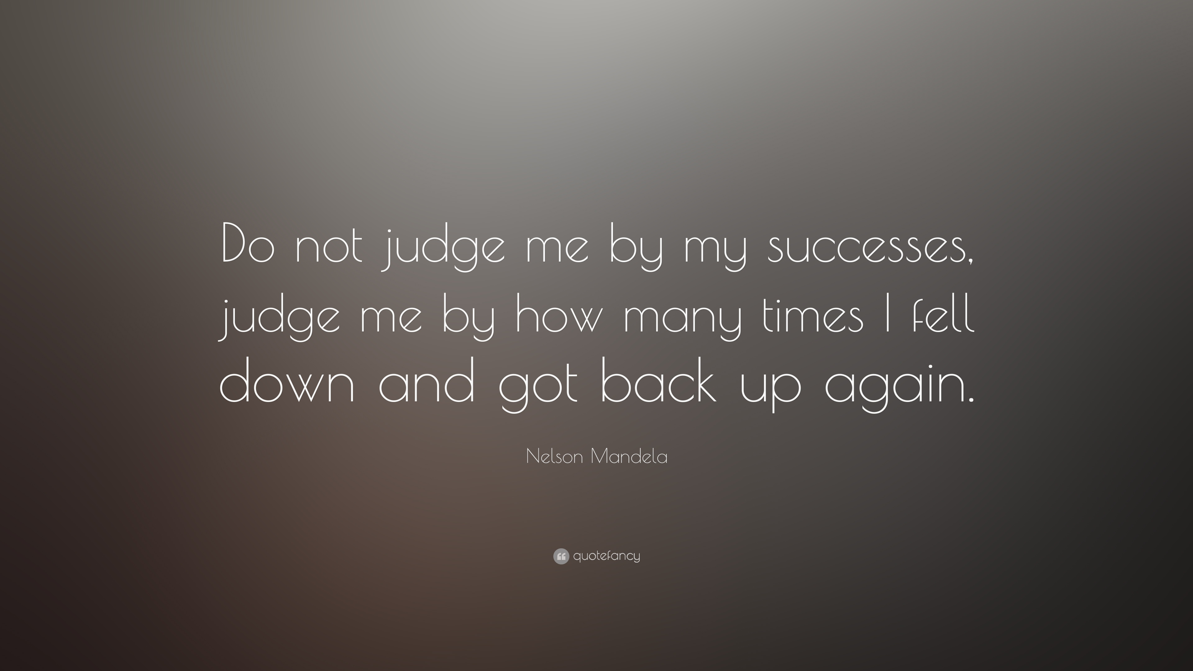 Success Quotes do not judge me by my successes judge me by how many times i fell down and got back up